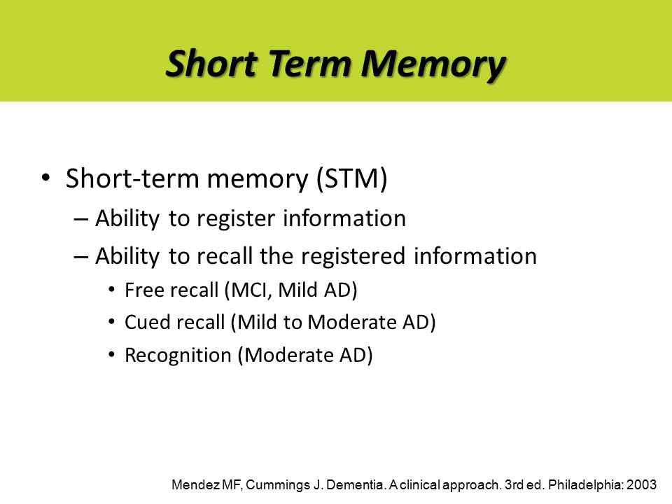 Short Term Memory Short-term memory (STM) – Ability to register information – Ability to recall the registered information Free recall (MCI, Mild AD) Cued recall (Mild to Moderate AD) Recognition (Moderate AD) Mendez MF, Cummings J.