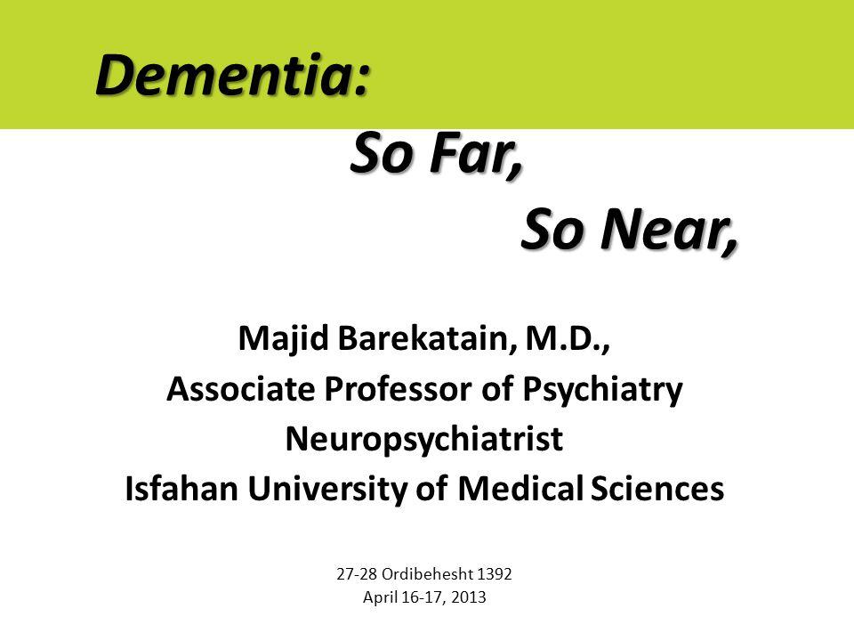 Dementia: So Far, So Near, Majid Barekatain, M.D., Associate Professor of Psychiatry Neuropsychiatrist Isfahan University of Medical Sciences 27-28 Ordibehesht 1392 April 16-17, 2013