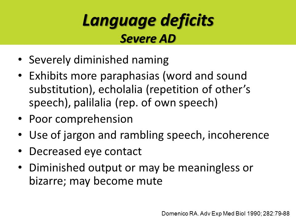 Language deficits Severe AD Severely diminished naming Exhibits more paraphasias (word and sound substitution), echolalia (repetition of other's speec