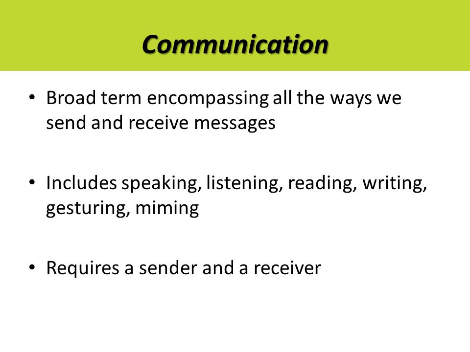 Communication Broad term encompassing all the ways we send and receive messages Includes speaking, listening, reading, writing, gesturing, miming Requ