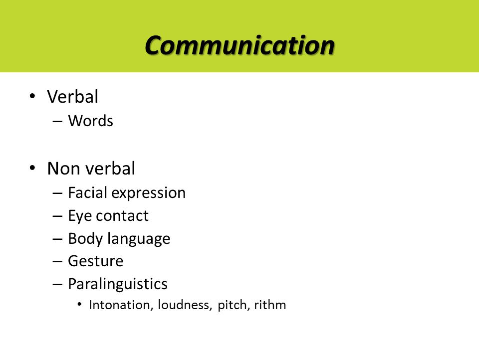 Communication Verbal – Words Non verbal – Facial expression – Eye contact – Body language – Gesture – Paralinguistics Intonation, loudness, pitch, rithm