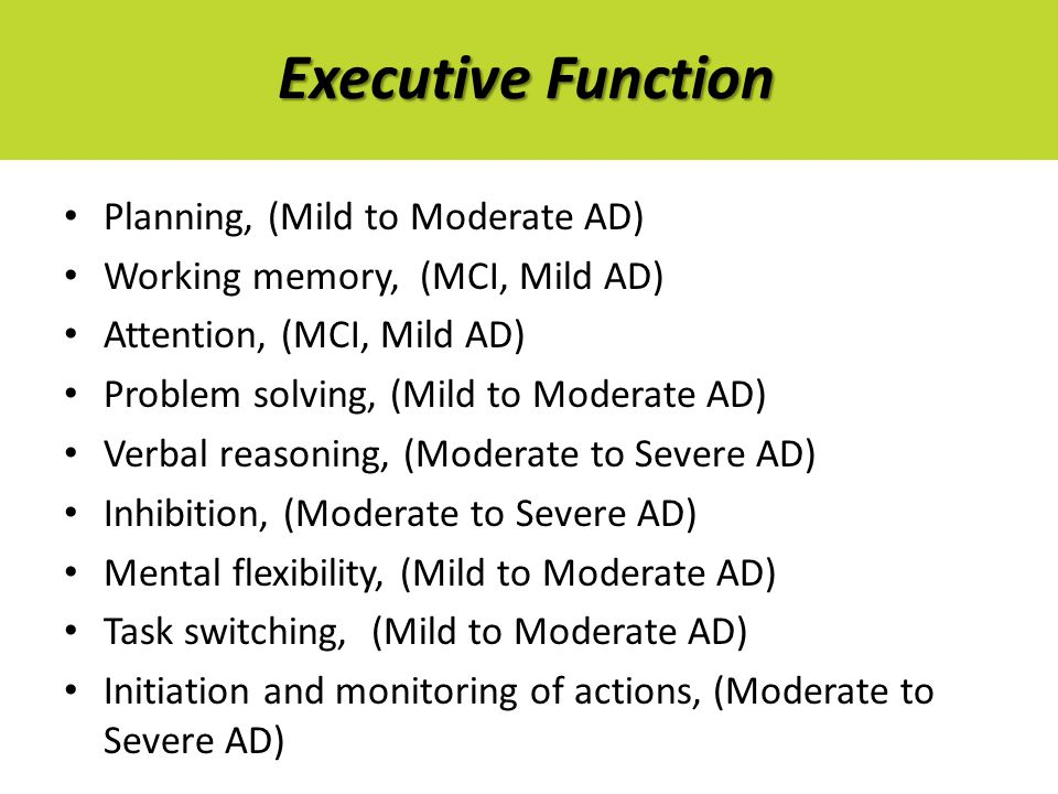 Executive Function Planning, (Mild to Moderate AD) Working memory, (MCI, Mild AD) Attention, (MCI, Mild AD) Problem solving, (Mild to Moderate AD) Verbal reasoning, (Moderate to Severe AD) Inhibition, (Moderate to Severe AD) Mental flexibility, (Mild to Moderate AD) Task switching, (Mild to Moderate AD) Initiation and monitoring of actions, (Moderate to Severe AD)