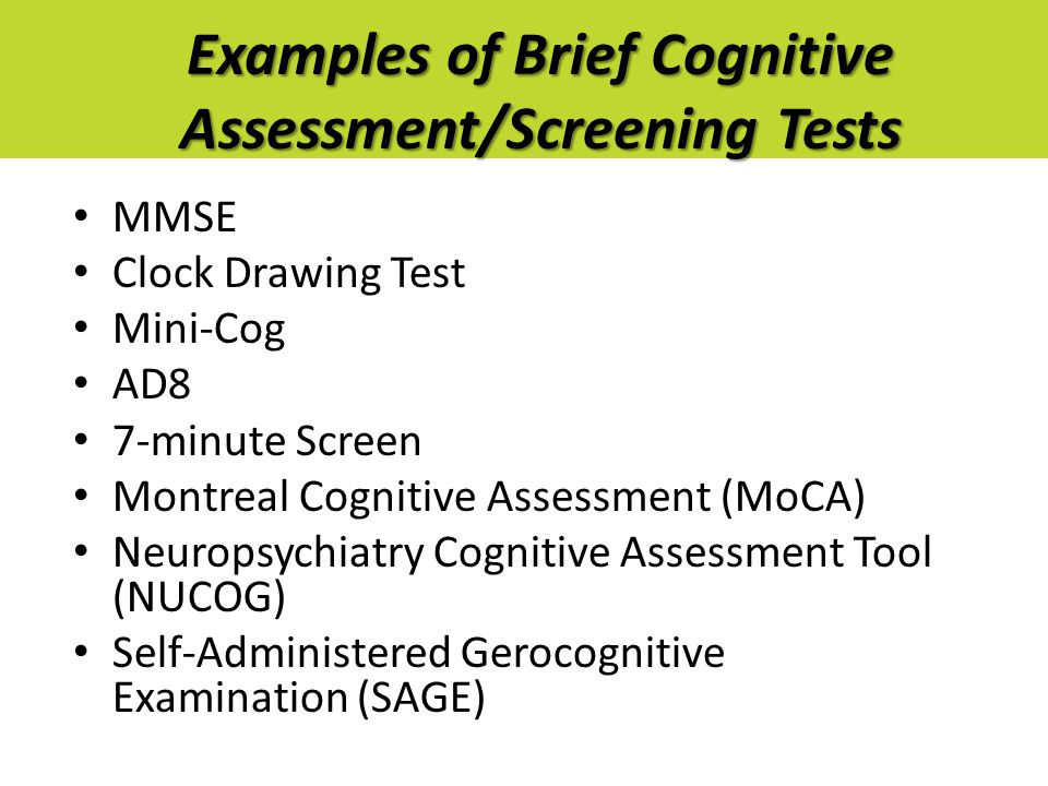Examples of Brief Cognitive Assessment/Screening Tests MMSE Clock Drawing Test Mini-Cog AD8 7-minute Screen Montreal Cognitive Assessment (MoCA) Neuro