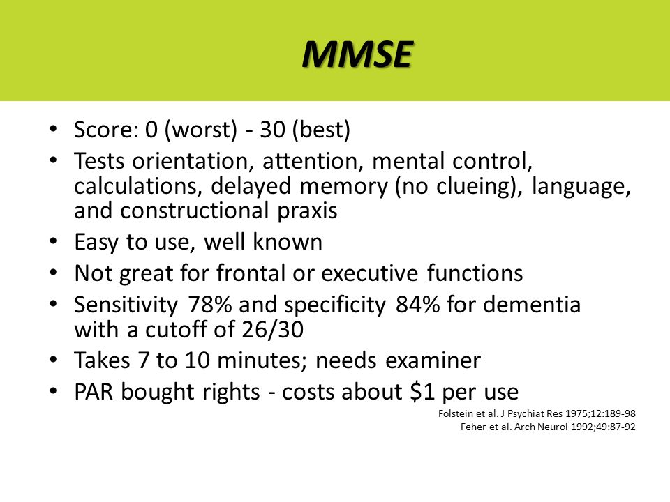 MMSE Score: 0 (worst) - 30 (best) Tests orientation, attention, mental control, calculations, delayed memory (no clueing), language, and constructional praxis Easy to use, well known Not great for frontal or executive functions Sensitivity 78% and specificity 84% for dementia with a cutoff of 26/30 Takes 7 to 10 minutes; needs examiner PAR bought rights - costs about $1 per use Folstein et al.