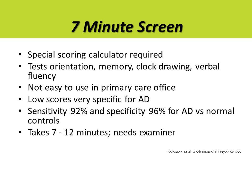 7 Minute Screen Special scoring calculator required Tests orientation, memory, clock drawing, verbal fluency Not easy to use in primary care office Lo
