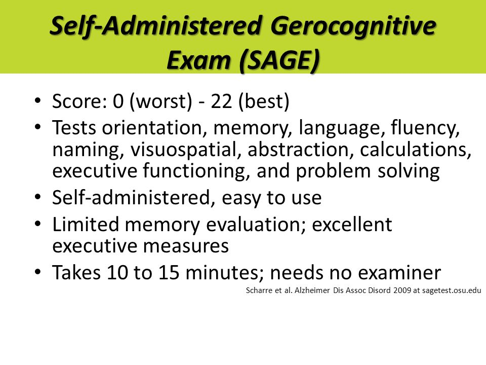 Self-Administered Gerocognitive Exam (SAGE) Score: 0 (worst) - 22 (best) Tests orientation, memory, language, fluency, naming, visuospatial, abstraction, calculations, executive functioning, and problem solving Self-administered, easy to use Limited memory evaluation; excellent executive measures Takes 10 to 15 minutes; needs no examiner Scharre et al.