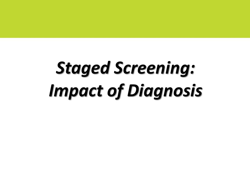 Staged Screening: Impact of Diagnosis