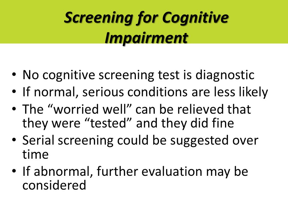 Screening for Cognitive Impairment No cognitive screening test is diagnostic If normal, serious conditions are less likely The worried well can be relieved that they were tested and they did fine Serial screening could be suggested over time If abnormal, further evaluation may be considered