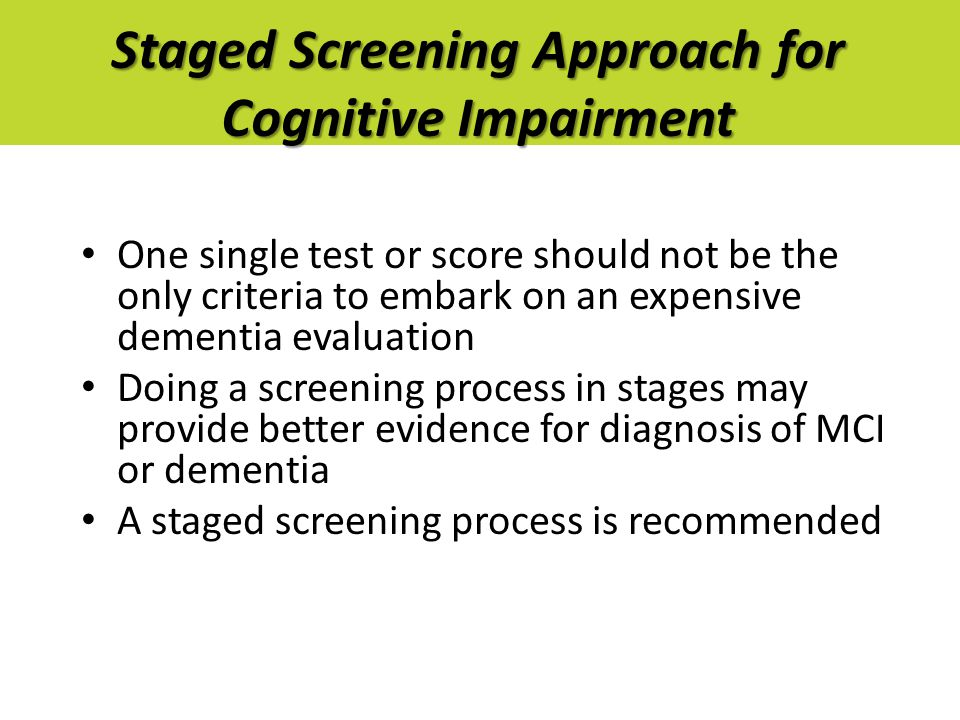 Staged Screening Approach for Cognitive Impairment One single test or score should not be the only criteria to embark on an expensive dementia evaluation Doing a screening process in stages may provide better evidence for diagnosis of MCI or dementia A staged screening process is recommended