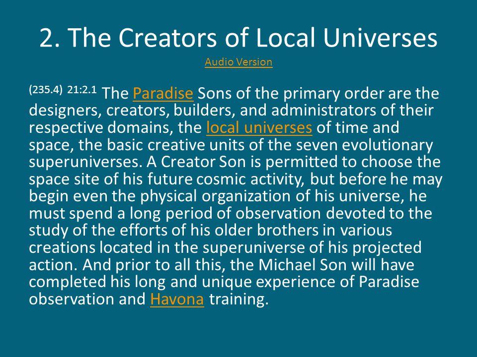 2. The Creators of Local Universes Audio Version Audio Version (235.4) 21:2.1 The Paradise Sons of the primary order are the designers, creators, buil