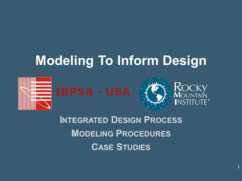 Modeling To Inform Design I NTEGRATED D ESIGN P ROCESS M ODELING P ROCEDURES C ASE S TUDIES IBPSA - USA 1