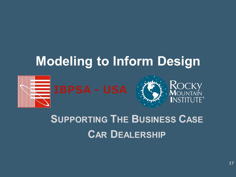 Modeling to Inform Design S UPPORTING T HE B USINESS C ASE C AR D EALERSHIP IBPSA - USA 17
