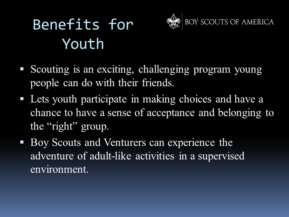 Benefits for Youth  Scouting is an exciting, challenging program young people can do with their friends.  Lets youth participate in making choices a