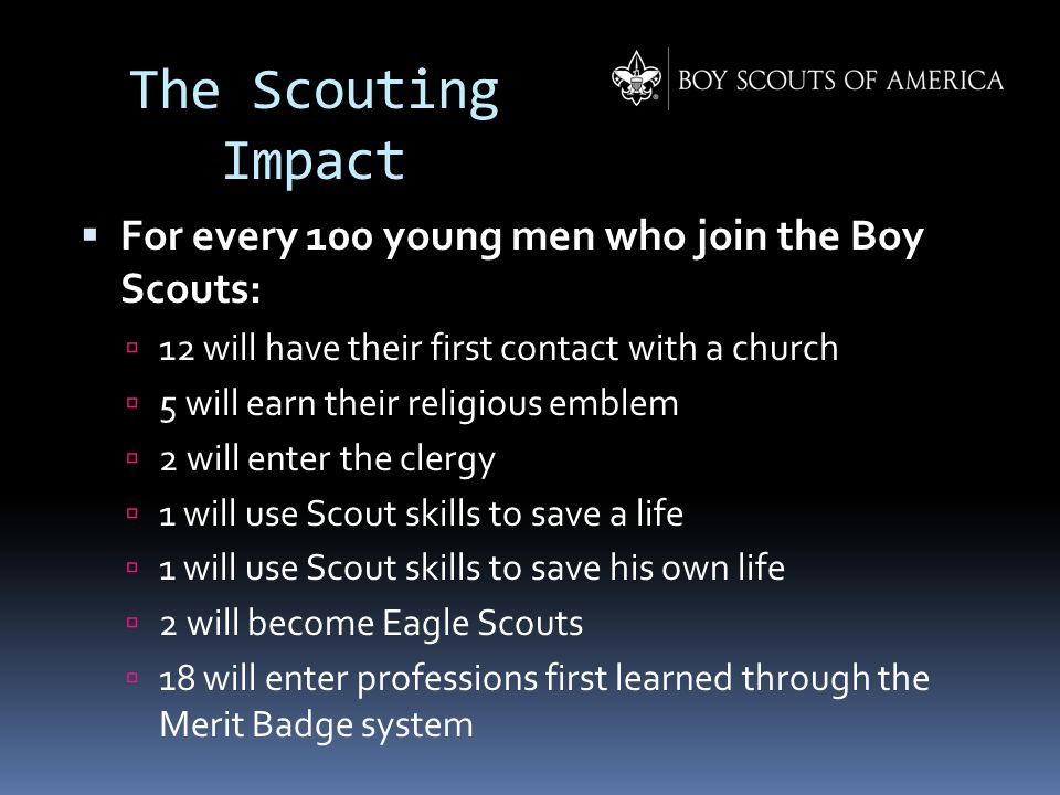 The Scouting Impact  For every 100 young men who join the Boy Scouts:  12 will have their first contact with a church  5 will earn their religious