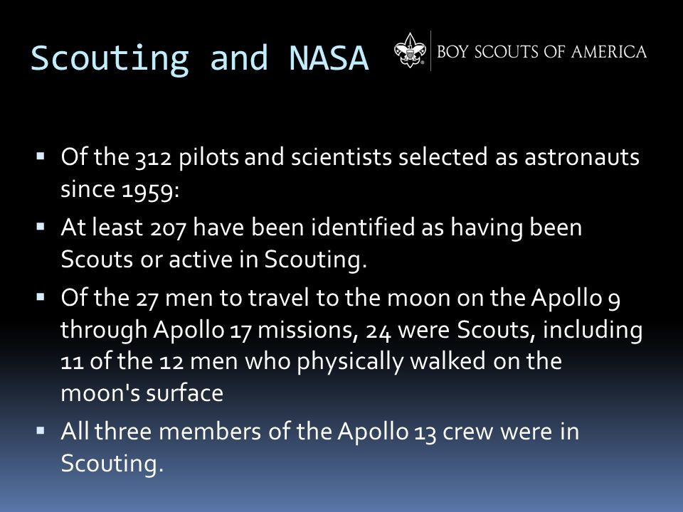 Scouting and NASA  Of the 312 pilots and scientists selected as astronauts since 1959:  At least 207 have been identified as having been Scouts or a