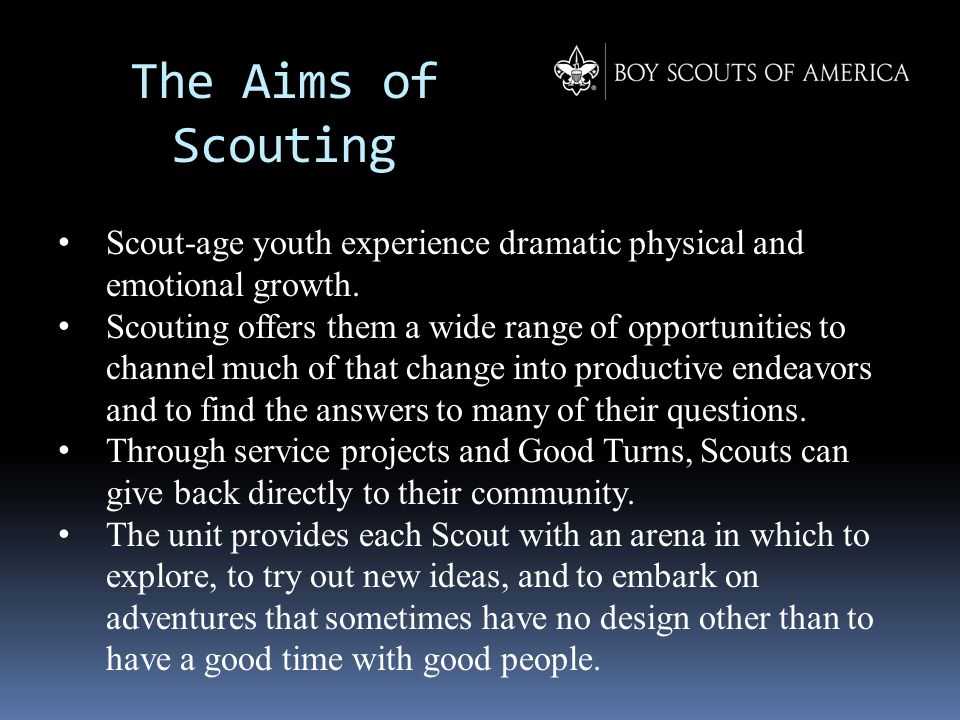 The Aims of Scouting Scout-age youth experience dramatic physical and emotional growth. Scouting offers them a wide range of opportunities to channel