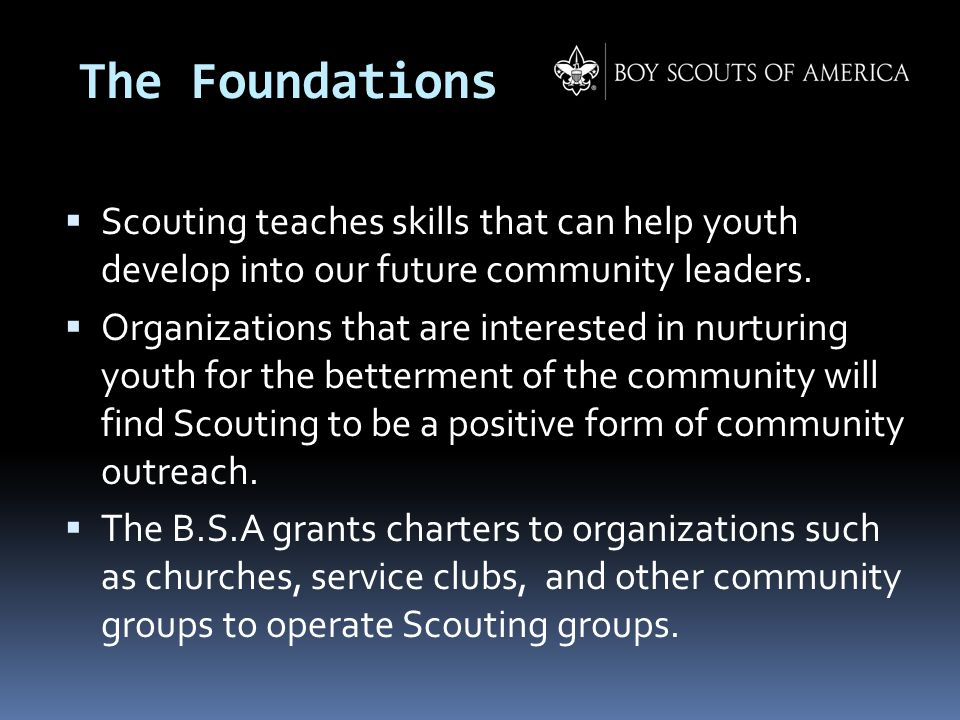 The Foundations  Scouting teaches skills that can help youth develop into our future community leaders.  Organizations that are interested in nurtur