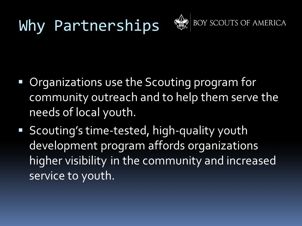 Why Partnerships  Organizations use the Scouting program for community outreach and to help them serve the needs of local youth.  Scouting's time-te