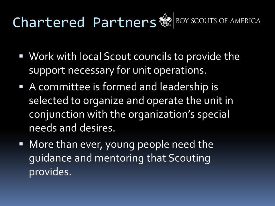 Chartered Partners  Work with local Scout councils to provide the support necessary for unit operations.  A committee is formed and leadership is se