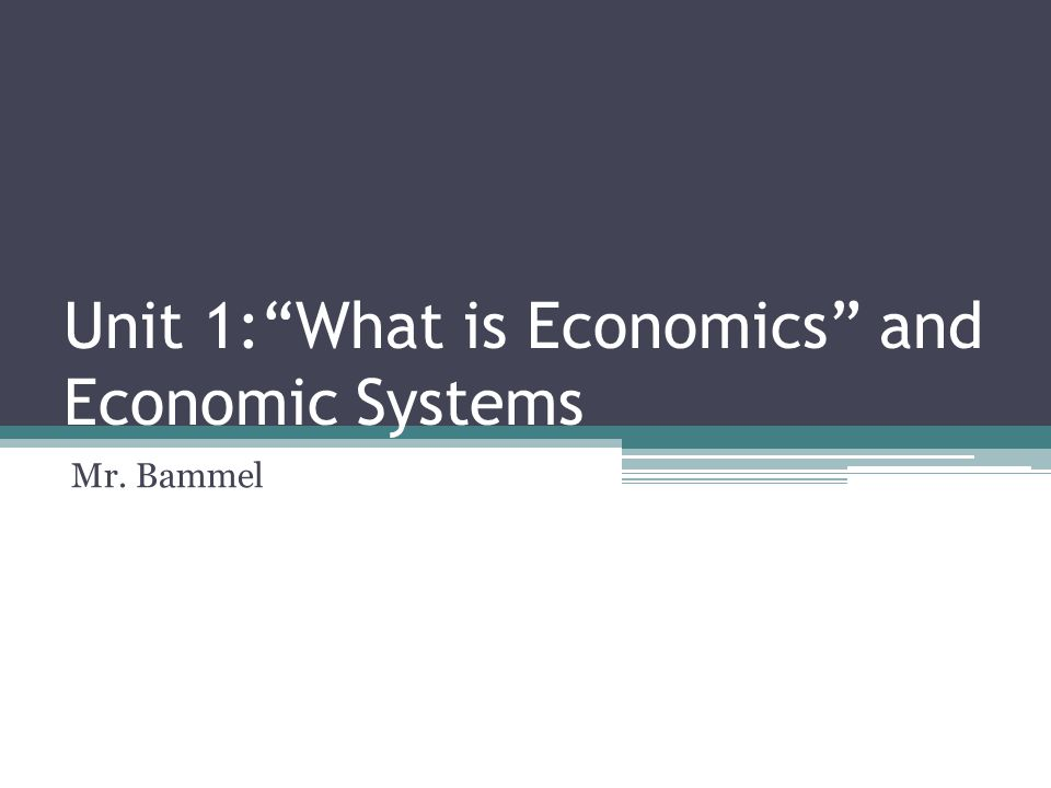 Unit 1: What is Economics and Economic Systems Mr. Bammel