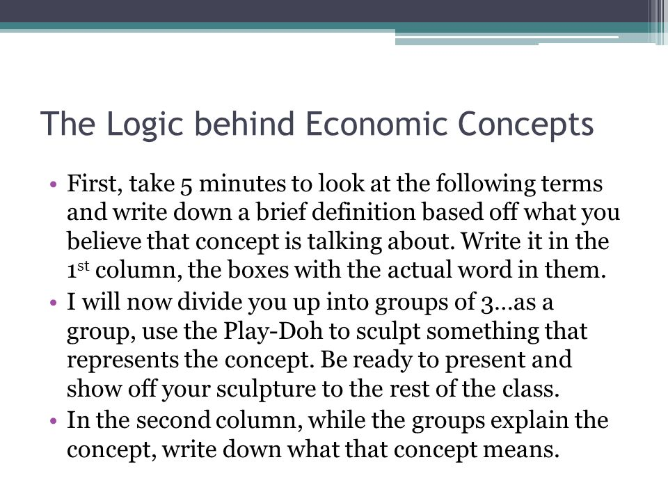 The Logic behind Economic Concepts First, take 5 minutes to look at the following terms and write down a brief definition based off what you believe that concept is talking about.