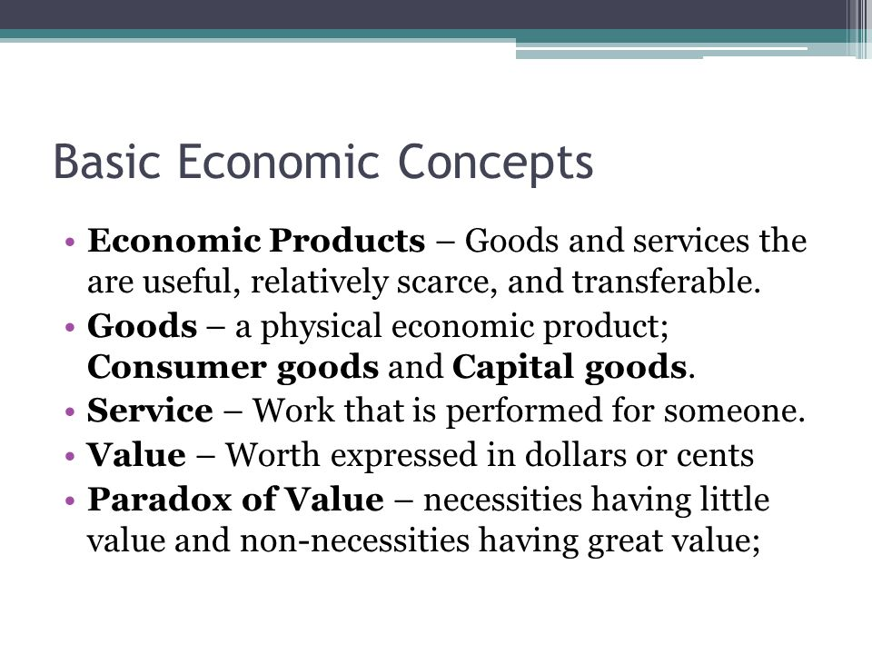 Basic Economic Concepts Economic Products – Goods and services the are useful, relatively scarce, and transferable.