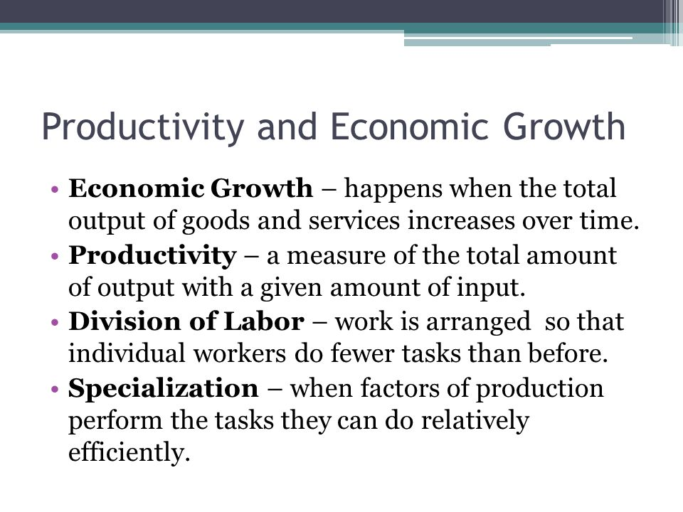 Productivity and Economic Growth Economic Growth – happens when the total output of goods and services increases over time.