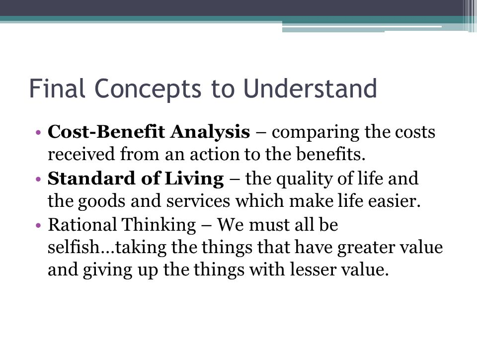 Final Concepts to Understand Cost-Benefit Analysis – comparing the costs received from an action to the benefits.