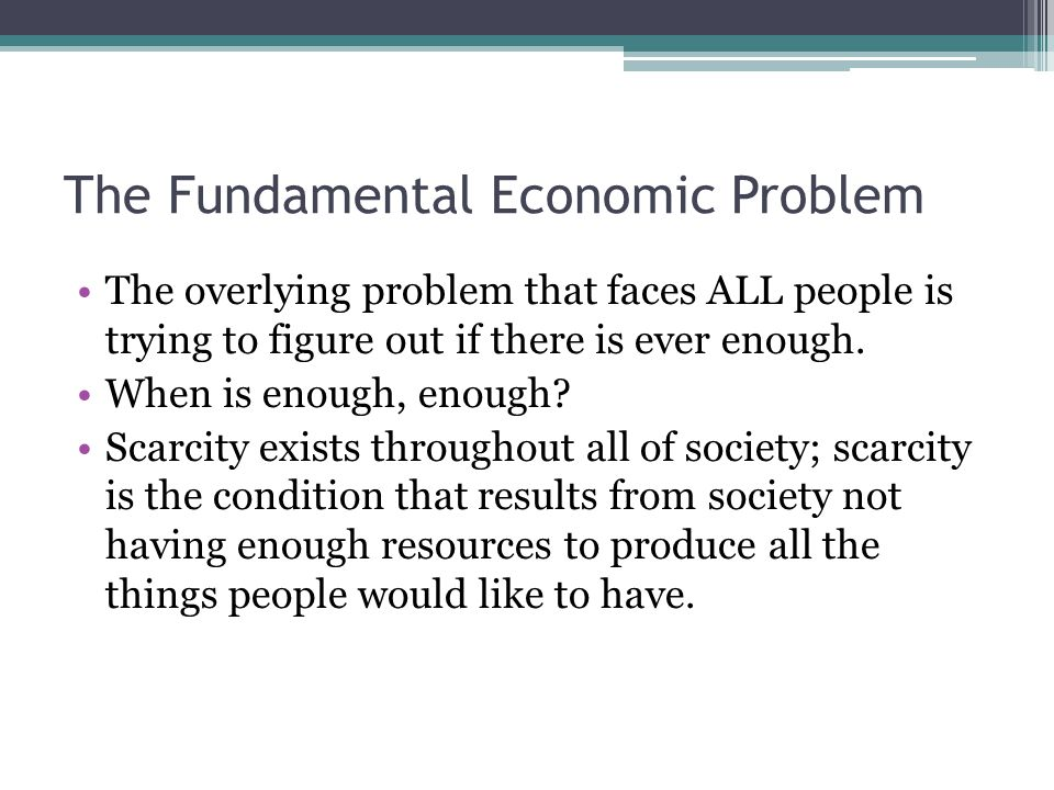 The Fundamental Economic Problem The overlying problem that faces ALL people is trying to figure out if there is ever enough.