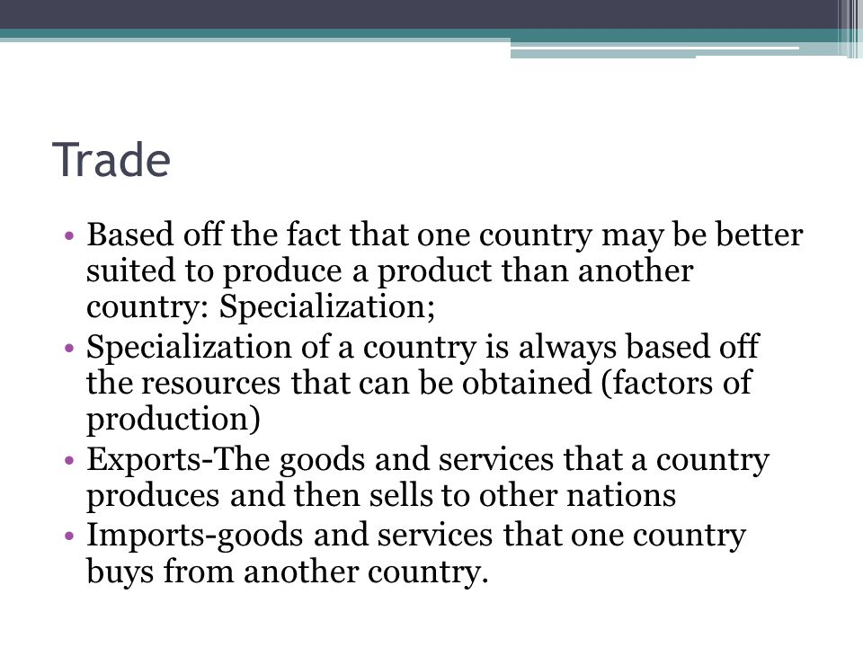 Trade Based off the fact that one country may be better suited to produce a product than another country: Specialization; Specialization of a country is always based off the resources that can be obtained (factors of production) Exports-The goods and services that a country produces and then sells to other nations Imports-goods and services that one country buys from another country.