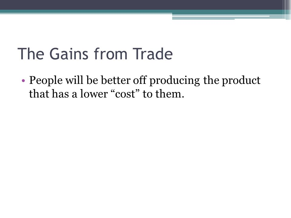 The Gains from Trade People will be better off producing the product that has a lower cost to them.