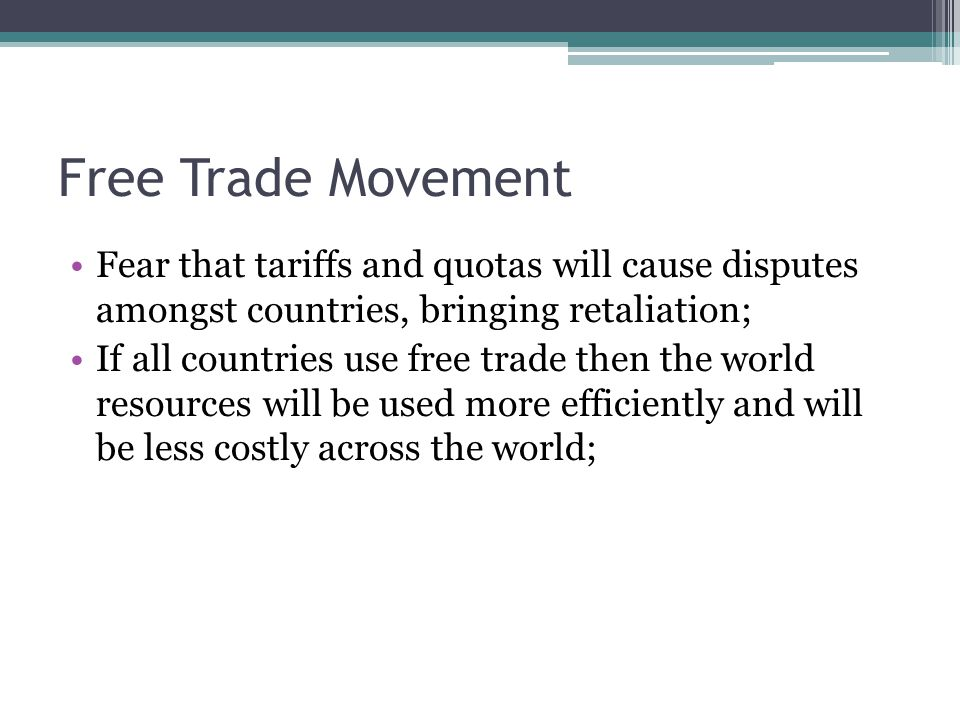 Free Trade Movement Fear that tariffs and quotas will cause disputes amongst countries, bringing retaliation; If all countries use free trade then the world resources will be used more efficiently and will be less costly across the world;