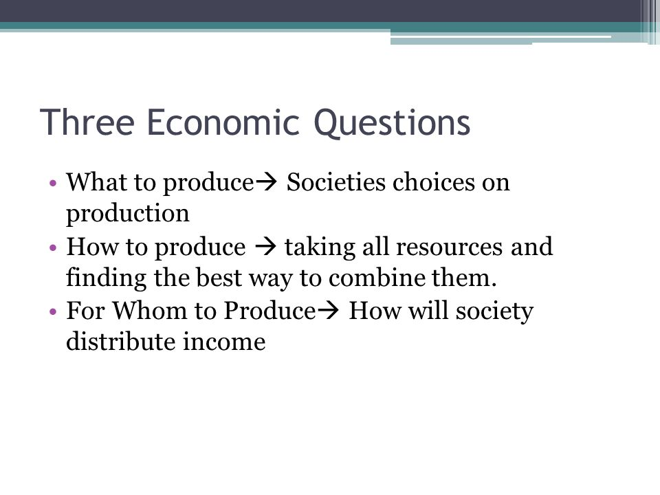 Three Economic Questions What to produce  Societies choices on production How to produce  taking all resources and finding the best way to combine them.