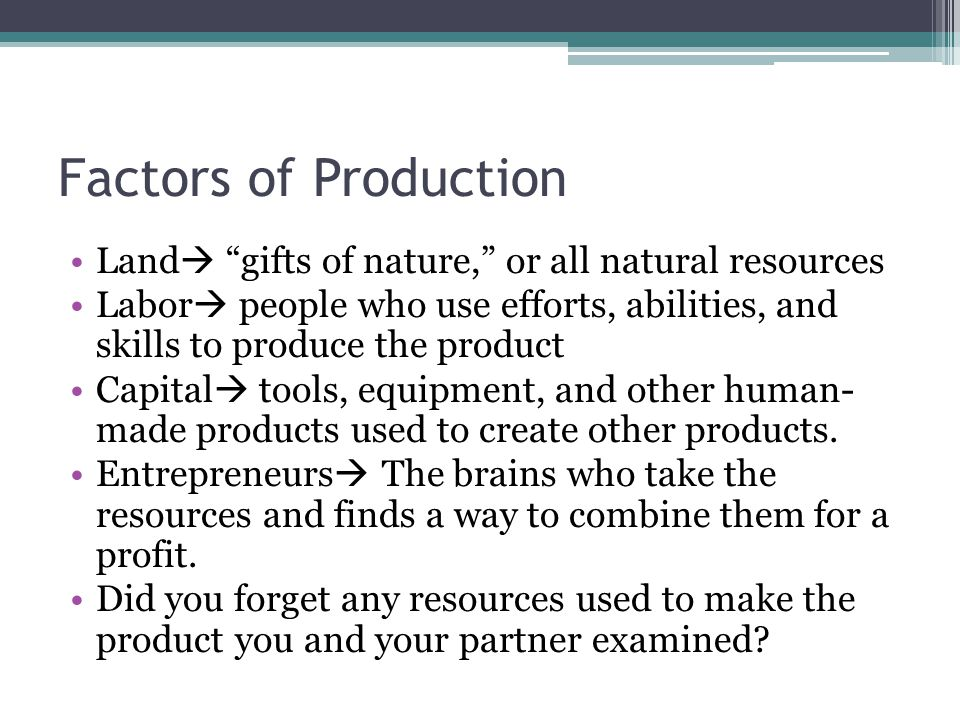 Factors of Production Land  gifts of nature, or all natural resources Labor  people who use efforts, abilities, and skills to produce the product Capital  tools, equipment, and other human- made products used to create other products.