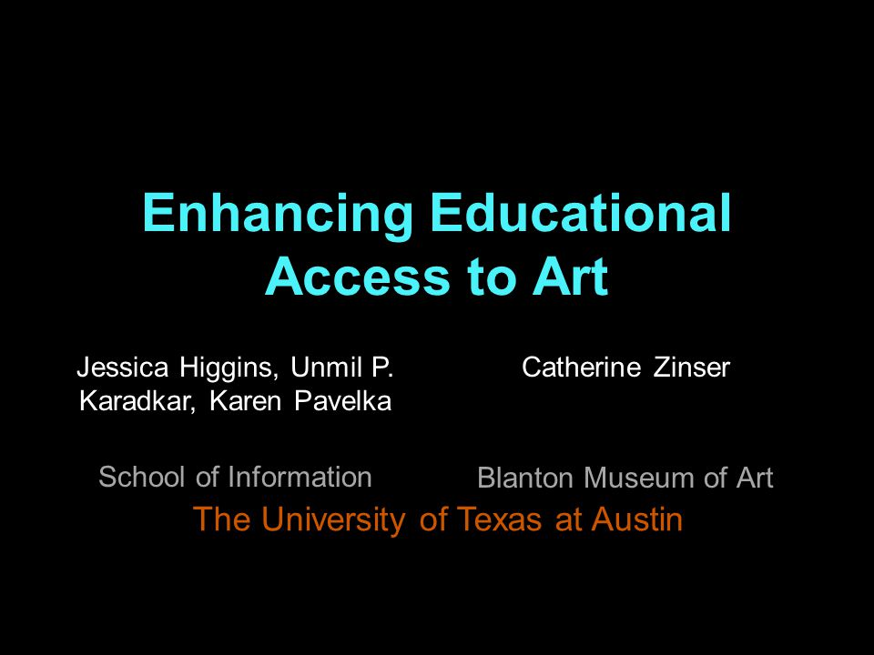 Enhancing Educational Access to Art Catherine Zinser Blanton Museum of Art The University of Texas at Austin Jessica Higgins, Unmil P.