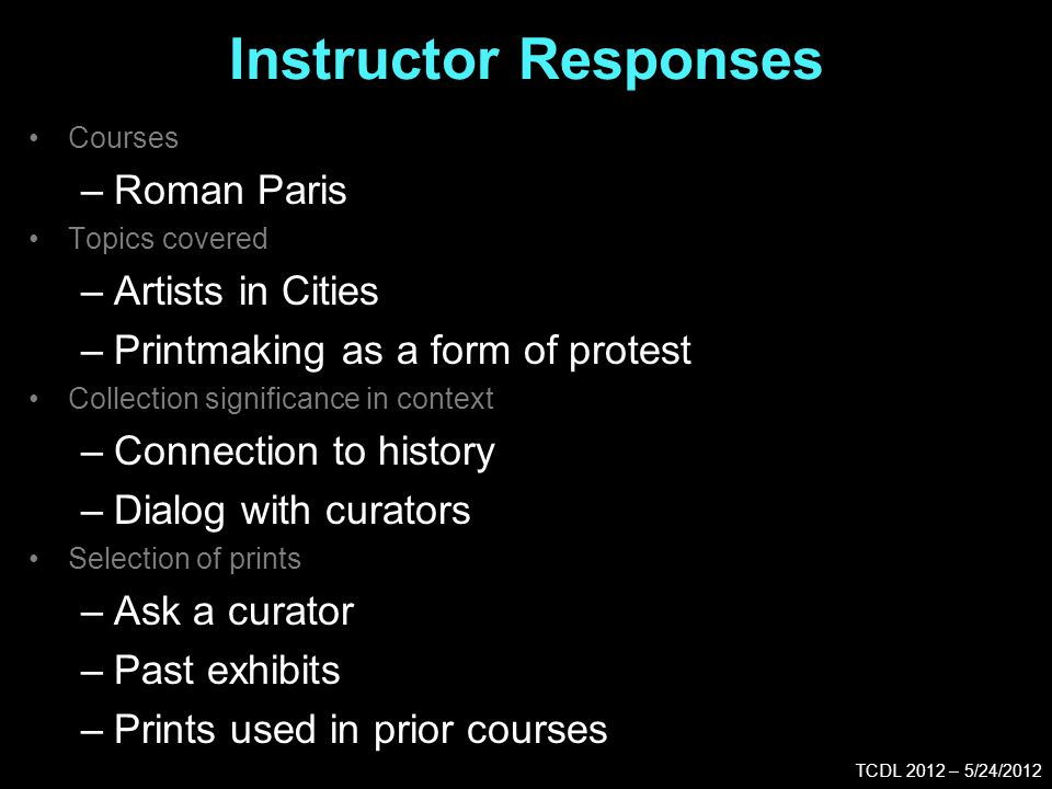 Instructor Responses TCDL 2012 – 5/24/2012 Courses –Roman Paris Topics covered –Artists in Cities –Printmaking as a form of protest Collection significance in context –Connection to history –Dialog with curators Selection of prints –Ask a curator –Past exhibits –Prints used in prior courses