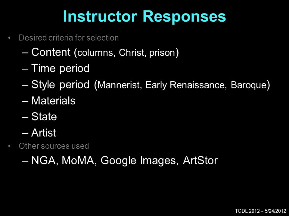 Instructor Responses TCDL 2012 – 5/24/2012 Desired criteria for selection –Content ( columns, Christ, prison ) –Time period –Style period ( Mannerist, Early Renaissance, Baroque ) –Materials –State –Artist Other sources used –NGA, MoMA, Google Images, ArtStor