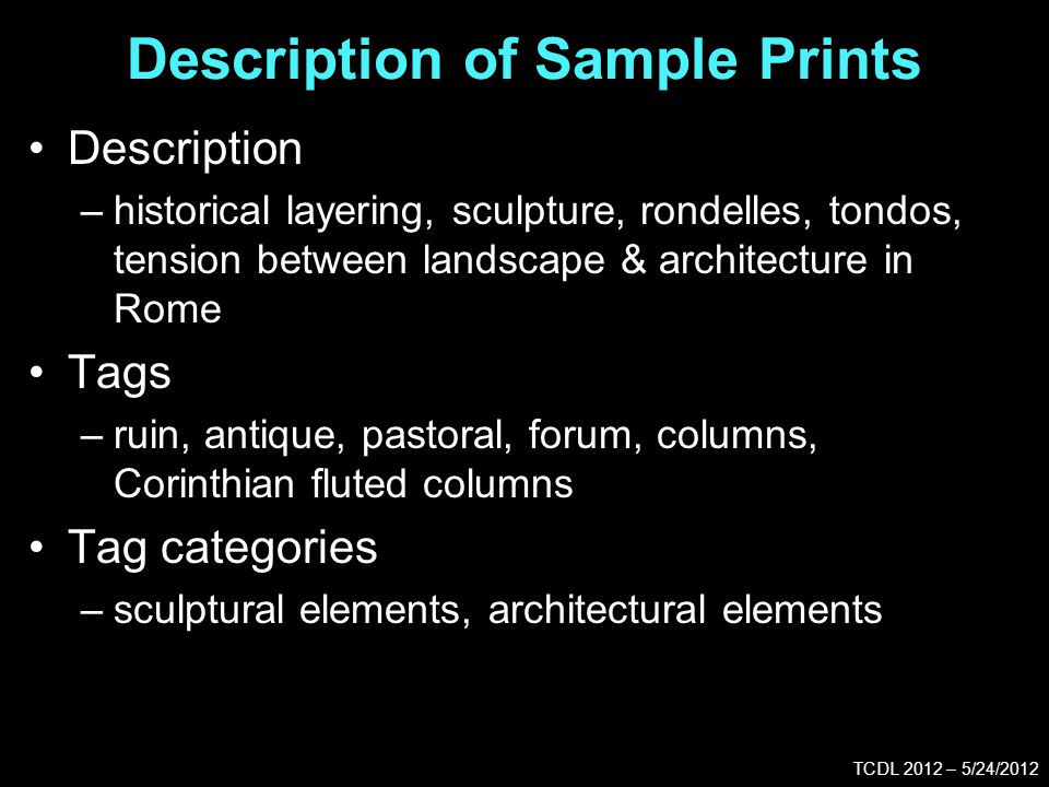 Description of Sample Prints TCDL 2012 – 5/24/2012 Description –historical layering, sculpture, rondelles, tondos, tension between landscape & architecture in Rome Tags –ruin, antique, pastoral, forum, columns, Corinthian fluted columns Tag categories –sculptural elements, architectural elements