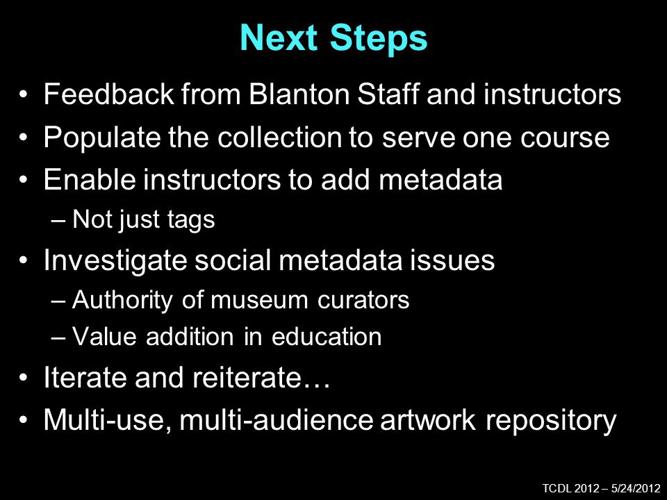 Next Steps TCDL 2012 – 5/24/2012 Feedback from Blanton Staff and instructors Populate the collection to serve one course Enable instructors to add metadata –Not just tags Investigate social metadata issues –Authority of museum curators –Value addition in education Iterate and reiterate… Multi-use, multi-audience artwork repository