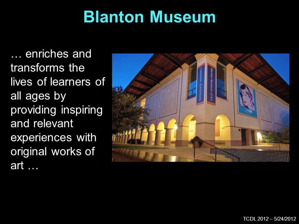 Blanton Museum TCDL 2012 – 5/24/2012 … enriches and transforms the lives of learners of all ages by providing inspiring and relevant experiences with original works of art …