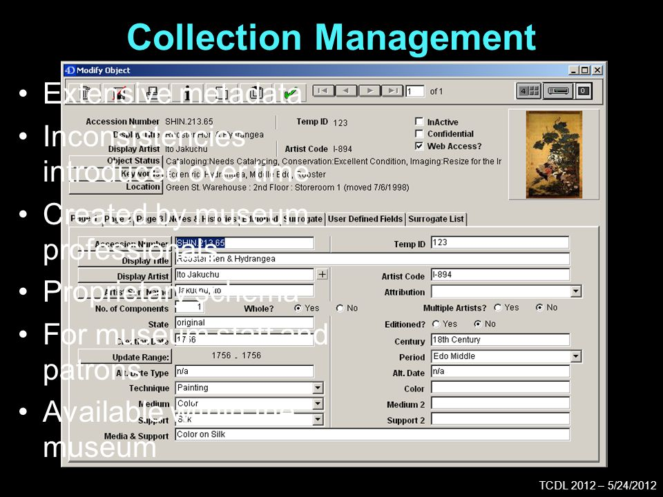 Collection Management TCDL 2012 – 5/24/2012 Extensive metadata Inconsistencies introduced over time Created by museum professionals Proprietary schema For museum staff and patrons Available within the museum