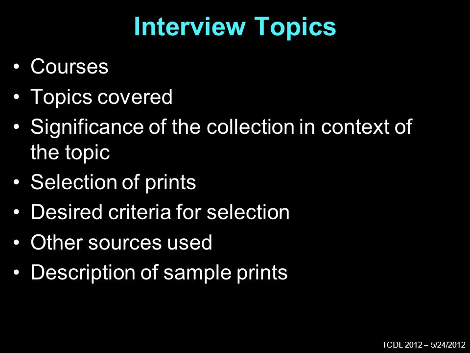 Interview Topics TCDL 2012 – 5/24/2012 Courses Topics covered Significance of the collection in context of the topic Selection of prints Desired criteria for selection Other sources used Description of sample prints