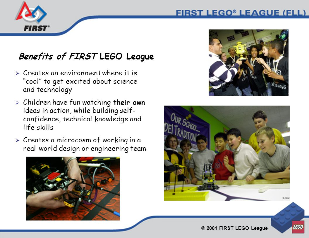 © 2004 FIRST LEGO League  Creates an environment where it is cool to get excited about science and technology  Children have fun watching their own ideas in action, while building self- confidence, technical knowledge and life skills  Creates a microcosm of working in a real-world design or engineering team Benefits of FIRST LEGO League