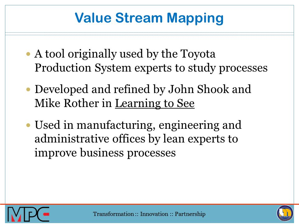 Transformation :: Innovation :: Partnership Why do Value Stream mapping? Visualize the whole process (across functional boundaries) Highlight sources