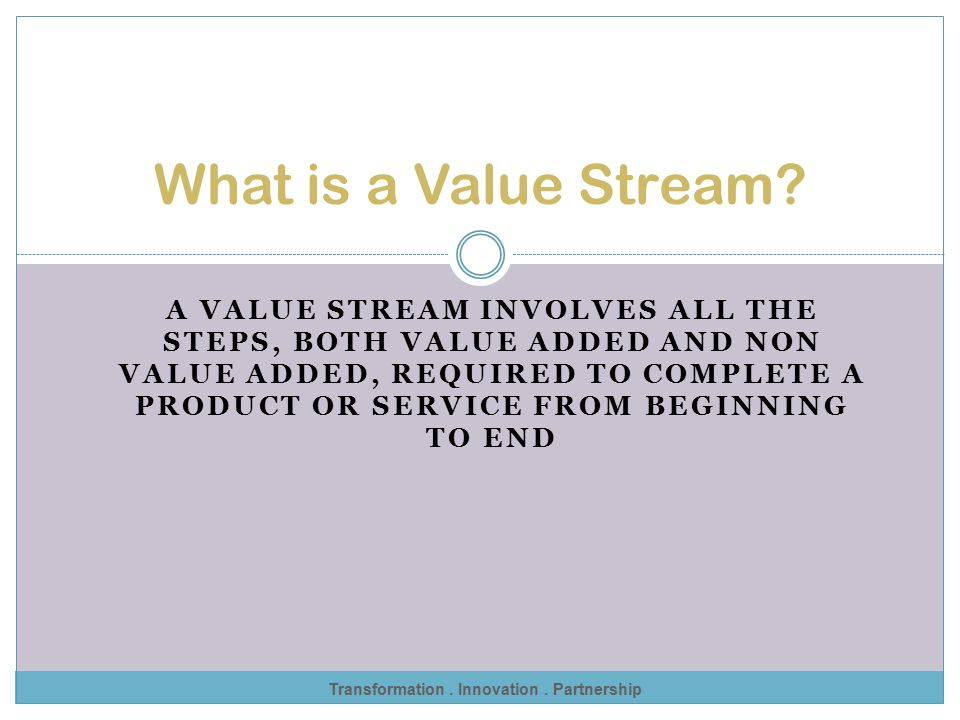 Transformation :: Innovation :: Partnership Value Stream Mapping A tool originally used by the Toyota Production System experts to study processes Dev