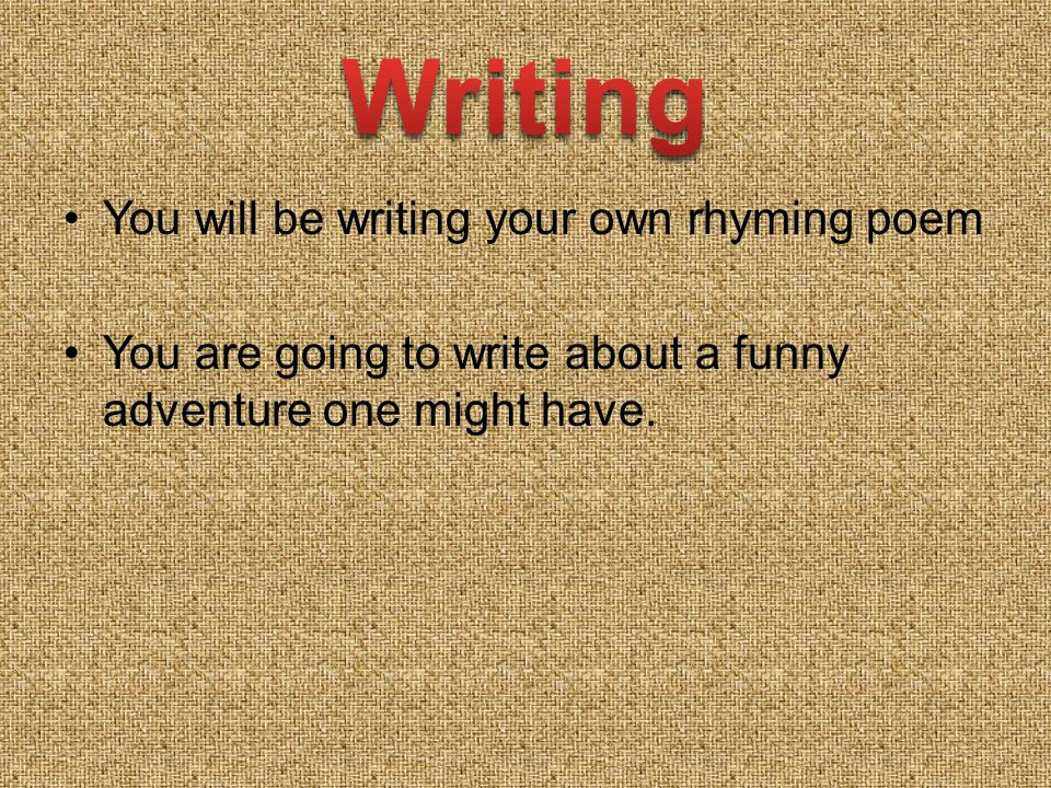 You will be writing your own rhyming poem You are going to write about a funny adventure one might have.