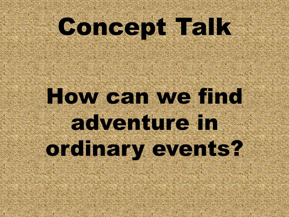 Concept Talk How can we find adventure in ordinary events?