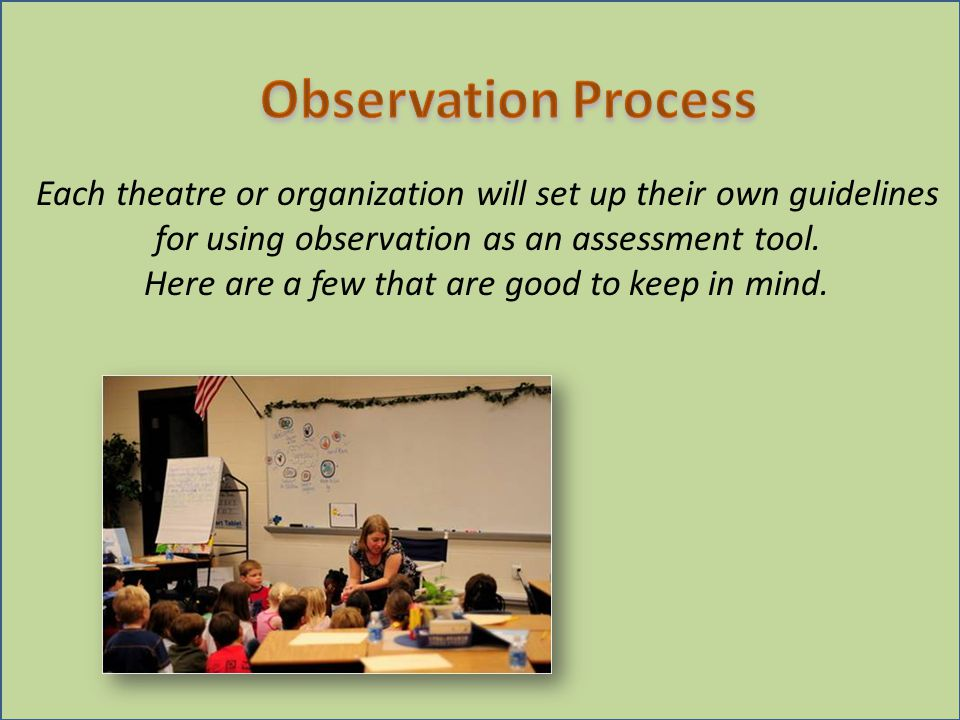 Each theatre or organization will set up their own guidelines for using observation as an assessment tool.