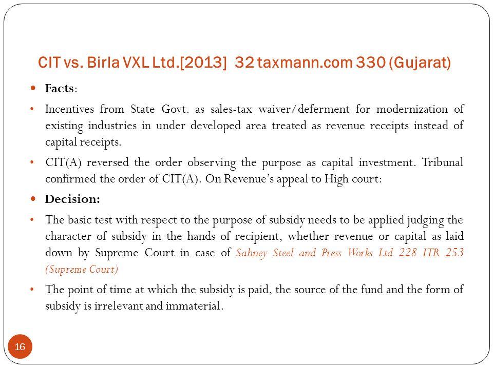 CIT vs. Birla VXL Ltd.[2013] 32 taxmann.com 330 (Gujarat) 16 Facts: Incentives from State Govt. as sales-tax waiver/deferment for modernization of exi