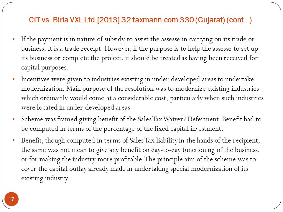 CIT vs. Birla VXL Ltd.[2013] 32 taxmann.com 330 (Gujarat) (cont…) 17 If the payment is in nature of subsidy to assist the assesse in carrying on its t